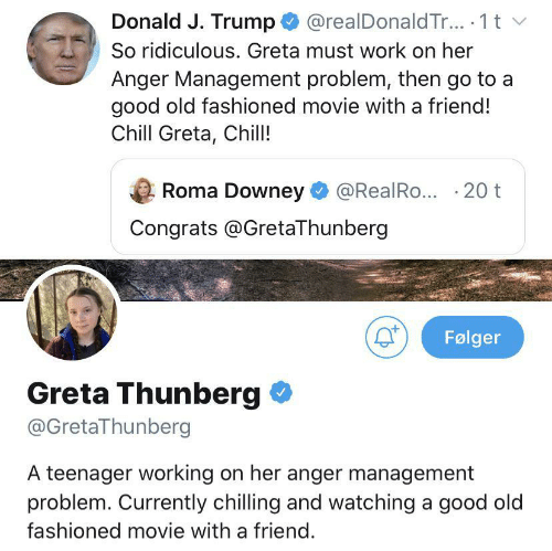 Chill, Work, and Good: @realDonald Tr.. 1 t  Donald J. Trump  So ridiculous. Greta must work on her  Anger Management problem, then go to a  good old fashioned movie with a friend!  Chill Greta, Chill!  Roma Downey  @RealRo... 20 t  Congrats @GretaThunberg  Følger  Greta Thunberg  @GretaThunberg  A teenager working on her anger management  problem. Currently chilling and watching a good old  fashioned movie with a friend.