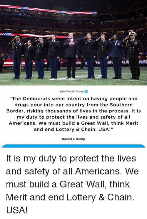 """Drugs, Lottery, and Trump: @realDonaldTrump  """"The Democrats seem intent on having people and  drugs pour into our country from the Southern  Border, risking thousands of lives in the process. It is  my duty to protect the lives and safety of all  Americans. We must build a Great Wall, think Merit  and end Lottery & Chain. USA!""""  35  Donald 3. Trump It is my duty to protect the lives and safety of all Americans. We must build a Great Wall, think Merit and end Lottery & Chain. USA!"""