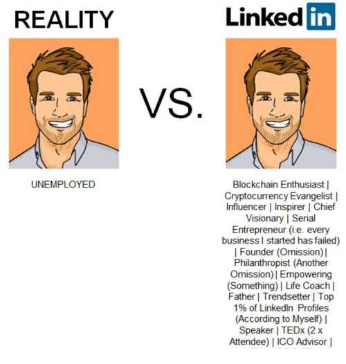 Life, LinkedIn, and Business: REALITY  Linked in  UNEMPLOYED  Blockchain Enthusiast |  Cryptocurrency Evangelist |  Influencer | Inspirer | Chief  Visionary | Serial  Entrepreneur (i.e. every  business l started has failed)  | Founder (Omission)  Philanthropist (Another  Omission)I Empowering  (Something) Life Coach |  Father | Trendsetter | Top  1% of LinkedIn Profiles  (According to Myself)  Speaker | TEDx (2x  Attendee) I ICO Advisor |