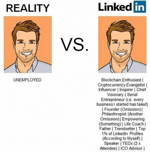 Life, LinkedIn, and Entrepreneur: REALITY  Linked  in  UNEMPLOYED  Blockchain Enthusiast    Cryptocurrency Evangelist    Influencer   Inspirer l Chief  Visionary   Seri  Entrepreneur (i.e. every  businessl started has failed)    Founder (Omission) l  Philanthropist (Another  Omission)  Empowering  (Something)  Life Coach l  Father Trendsetter Top  1% of LinkedIn Profiles  (According to Myself) I  Speaker I TEDx (2 x  Attendee) I ICO Advisor I  9  al