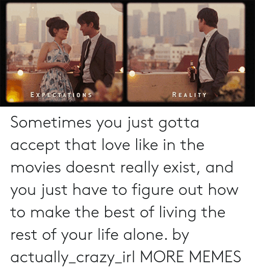 Being Alone, Crazy, and Dank: REALITY  O N Sometimes you just gotta accept that love like in the movies doesnt really exist, and you just have to figure out how to make the best of living the rest of your life alone. by actually_crazy_irl MORE MEMES