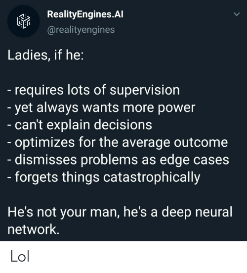 Neural: RealityEngines.Al  @realityengines  Ladies, if he:  -requires lots of supervision  - yet always wants more power  - can't explain decisions  - optimizes for the average outcome  dismisses problems as edge cases  - forgets things catastrophically  He's not your man, he's a  deep neural  network. Lol