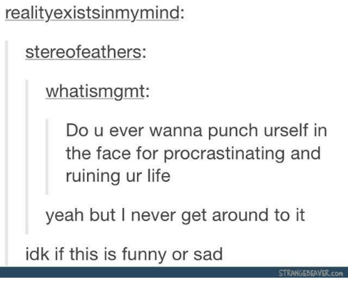 Funny, Life, and Yeah: realityexistsinmymind:  stereofeathers:  whatismgmt:  Do u ever wanna punch urself in  the face for procrastinating and  ruining ur life  yeah but lI never get around to it  idk if this is funny or sad  STRANGEBEAVER.com