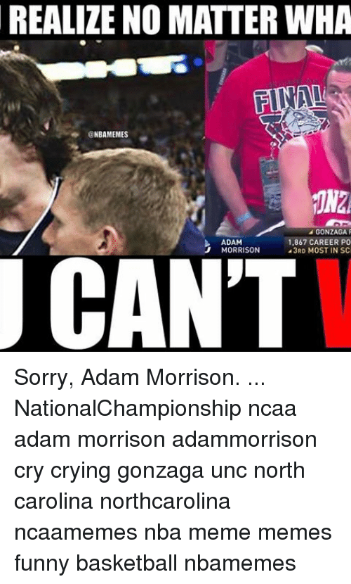 Basketball, Crying, and Funny: REALIZE NO MATTER WHA  NBAMEMES  GONZAGA  ADAM  1.867 CAREER PO  MORRISON  43RD MOST IN SC  CANT Sorry, Adam Morrison. ... NationalChampionship ncaa adam morrison adammorrison cry crying gonzaga unc north carolina northcarolina ncaamemes nba meme memes funny basketball nbamemes