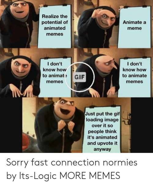 Animated Memes: Realize the  potential of  animated  memes  Animate a  meme  I don't  know how  I don't  know how  to animate  memes  to animatGIF  memes  Just put the gif  loading image  over it so  people think  it's animated  and upvote it  anyway Sorry fast connection normies by Its-Logic MORE MEMES