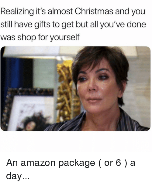 Amazon, Christmas, and Girl Memes: Realizing it's almost Christmas and you  still have gifts to get but all you've done  was shop for yourself An amazon package ( or 6 ) a day...