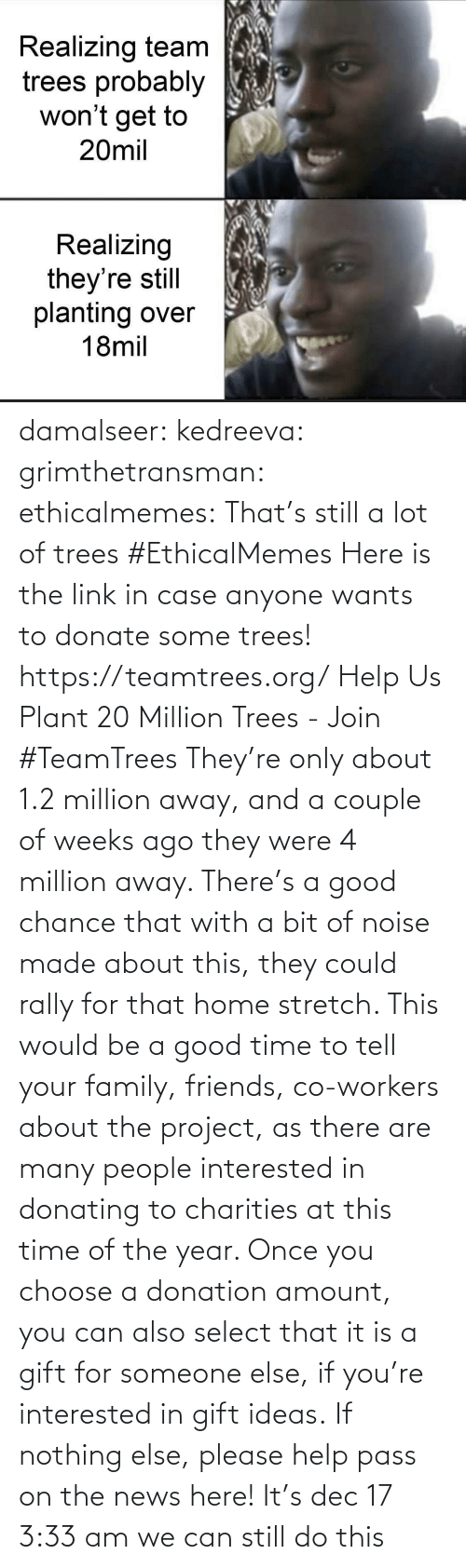 site: Realizing team  trees probably  won't get to  20mil  Realizing  they're still  planting over  18mil damalseer:  kedreeva: grimthetransman:  ethicalmemes:  That's still a lot of trees #EthicalMemes   Here is the link in case anyone wants to donate some trees!  https://teamtrees.org/ Help Us Plant 20 Million Trees - Join #TeamTrees  They're only about 1.2 million away, and a couple of weeks ago they were 4 million away. There's a good chance that with a bit of noise made about this, they could rally for that home stretch. This would be a good time to tell your family, friends, co-workers about the project, as there are many people interested in donating to charities at this time of the year. Once you choose a donation amount, you can also select that it is a gift for someone else, if you're interested in gift ideas. If nothing else, please help pass on the news here!    It's dec 17 3:33 am we can still do this