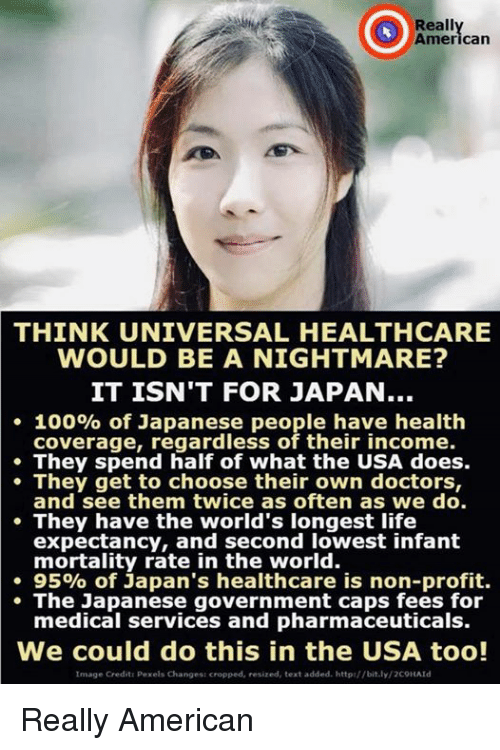 Anaconda, Life, and American: Reall  Americarn  THINK UNIVERSAL HEALTHCARE  WOULD BE A NIGHTMARE?  IT ISN'T FOR JAPAN..  . 100% of Japanese people have health  coverage, regardless of their income.  They spend half of what the USA does.  They get to choose their own doctors,  and see them twice as often as we do.  They have the world's longest life  expectancy, and second lowest infant  mortality rate in the world.  . 95% of Japan's healthcare is non-profit.  The Japanese government caps fees for  medical services and pharmaceuticals.  We could do this in the USA too!  Image Credit: Pexels Changes: cropped, resized, text added. http://bit.ly/2COHAld Really American