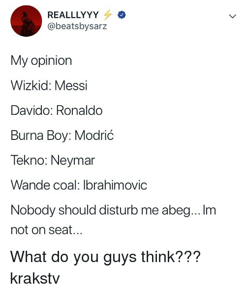 ibrahimovic: REALLLYY  @beatsbysarz  My opiniorn  Wizkid: Messi  Davido: Ronaldo  Burna Boy: Modrić  Tekno: Neymar  Wande coal: Ibrahimovic  Nobody should disturb me abeg... Im  not on seat... What do you guys think??? krakstv
