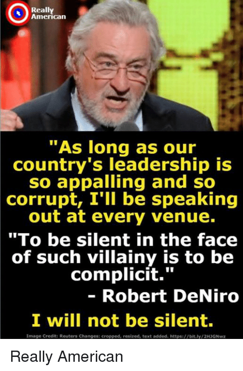 "American, Image, and Reuters: Really  American  ""As long as our  country's leadership is  so appalling and so  corrupt, I'll be speaking  out at every venue.  ""To be silent in the face  of such villainy is to be  complicit.""  - Robert DeNiro  I will not be silent  Image Credit: Reuters Changes: cropped, resized, text added. https://bit.ly/2H3GNwz Really American"