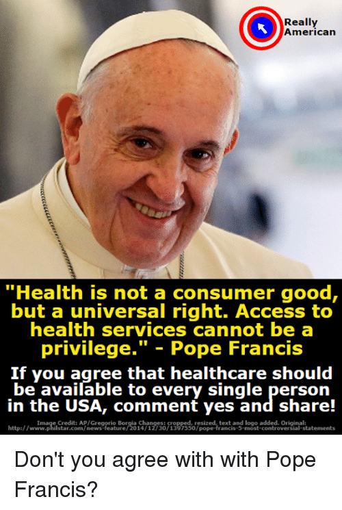 "poped: Really  American  ""Health is not a consumer good,  but a universal right. Access to  health services cannot be a  privilege."" - Pope Francis  If you agree that healthcare should  be available to every single person  in the USA, comment yes and share!  http:/wtmpistadco n/newes feie orio n30 133 sso7piped tentangf Inos ctements  Image Credit: AP/Gregorio Borgia Changes:  resized, text and logo added. Original:  http://www.philstar.com/news-feature/2014/12/30/1397550/pope-francis-5-most-controversial-statements Don't you agree with with Pope Francis?"