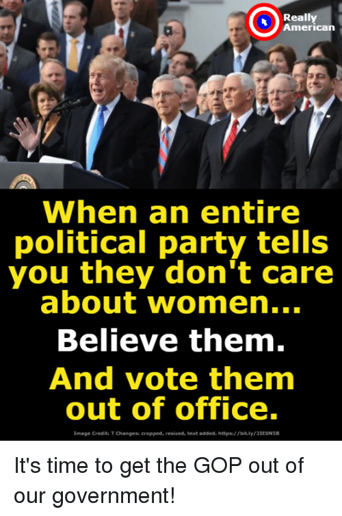 Party, American, and Image: Really  American  When an entire  political party tells  you they don't care  about women...  Believe them.  And vote them  out of office.  Image Credit T Changes: cropped, resized, text added.https://bit.ly/2IEONS It's time to get the GOP out of our government!