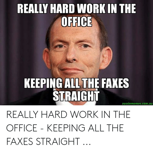 Hard Work Meme: REALLY HARD WORK IN THE  OFFICE  KEEPING ALLTHE FAXES  STRAIGHIT  aussiememes.com.au REALLY HARD WORK IN THE OFFICE - KEEPING ALL THE FAXES STRAIGHT ...