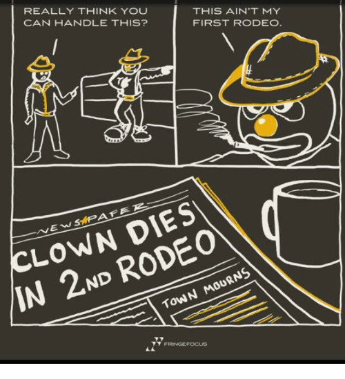 Rodeo, Clown, and Can: REALLY THINK YOU  CAN HANDLE THIS?  THIS AIN'T MY  FIRST RODEO  CLOWN DIES  IN 2ND RODEO  ToWN MOURNS