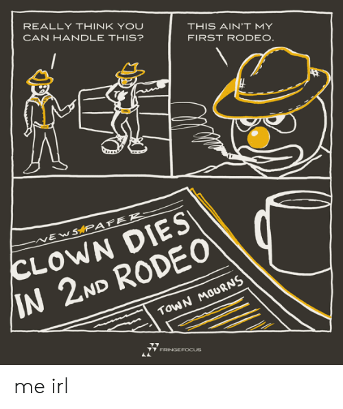 Rodeo, Irl, and Me IRL: REALLY THINK YOU  CAN HANDLE THIS?  THIS AIN'T MY  FIRST RODEO.  CLOWN DIES  /IN 2ND RODE0  SAPAFER-  EW  TOWN MOURNS  FRINGEFOCUS me irl