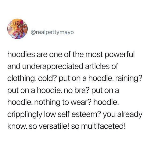 Cold, Powerful, and Bra: @realpettymayo  hoodies are one of the most powerful  and underappreciated articles of  clothing. cold? put on a hoodie. raining?  put on a hoodie.no bra? put on a  hoodie. nothing to wear? hoodie.  cripplingly low self esteem? you already  know.so versatile! so multifaceted!