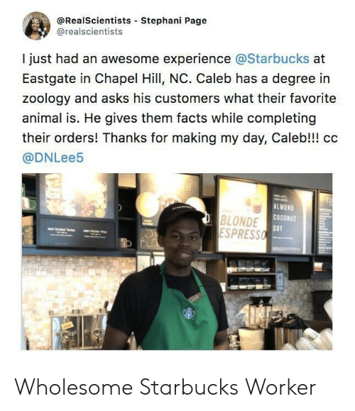 Degree In: @RealScientists Stephani Page  @realscientists  I just had an awesome experience @Starbucks at  Eastgate in Chapel Hill, NC. Caleb has a degree in  zoology and asks his customers what their favorite  animal is. He gives them facts while completing  their orders! Thanks for making my day, Caleb!!! cc  @DNLee5  ALMOND  COCONUT  BLONDE  ESPRESSO Wholesome Starbucks Worker
