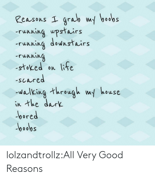 Bored, Life, and Tumblr: Reasons I grab my boobs  ruNning upstairs  ruAning downstairs  ruAning  -stoked on life  -scared  walking threugh w house  in the dark  bored lolzandtrollz:All Very Good Reasons