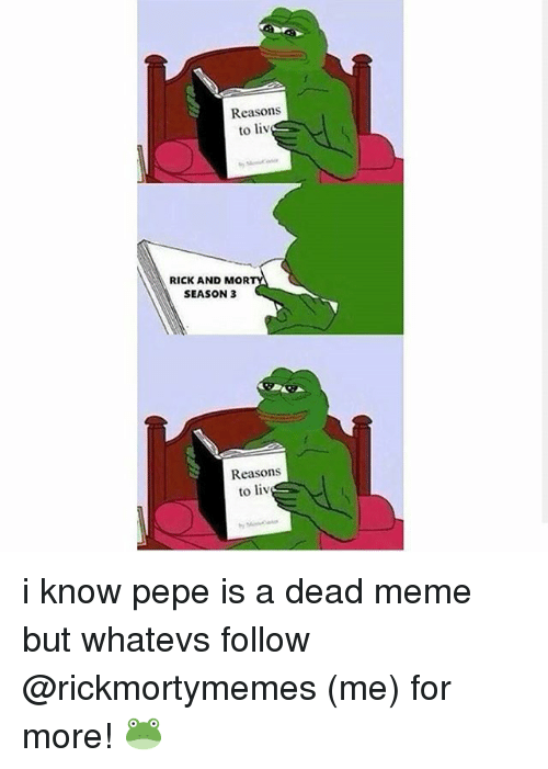 Meme, Memes, and Pepe: Reasons  to liv  RICK AND MOR  SEASON 3  Reasons  to liv i know pepe is a dead meme but whatevs follow @rickmortymemes (me) for more! 🐸