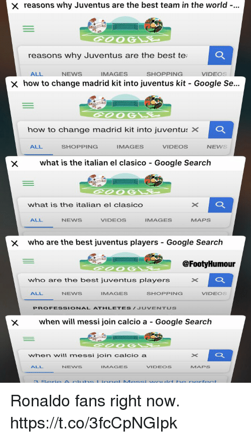 Best Team: reasons why Juventus are the best team in the world-..  2  OOG  reasons why Juventus are the best te  ALL  NEWS  IMAGES  SHOPPING  VIDEOS  how to change madrid kit into Juventus kit-Google Se..  how to change madrid kit into Juventus ×  Q.  ALL  SHOPPING  IMAGES  VIDEOS  NEWS  Xwhat is the italian el clasico Google Search  what is the italian el clasico  ALL  NEWS  VIDEOS  IMAGES  MAPS  x  who are the best juventus players - Google Search  @FootyHumour  who are the best juventus players  ALL  NEWS  IMAGES  SHOPPING  VIDEOS  PROFESSIONAL ATHLETES/JUVENTUS  when will messi join calcio a - Google Search  when will messi join calcio a  ALL  NENS  IMAGES  VIDEOS  MAPS Ronaldo fans right now. https://t.co/3fcCpNGIpk