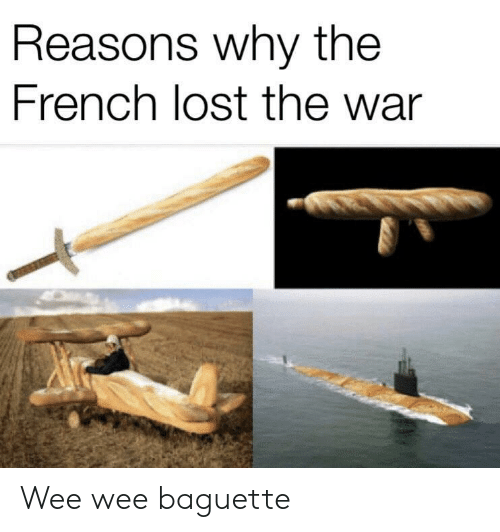 Wee, Lost, and French: Reasons why the  French lost the war Wee wee baguette