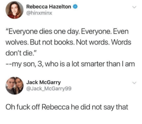 """Books, Fuck, and Wolves: Rebecca Hazelton  @hinxminx  """"Everyone dies one day. Everyone. Even  wolves. But not books. Not words. Words  don't die.""""  --my son, 3, who is a lot smarter than I am  Jack McGarry  @Jack_McGarry99  Oh fuck off Rebecca he did not say that"""