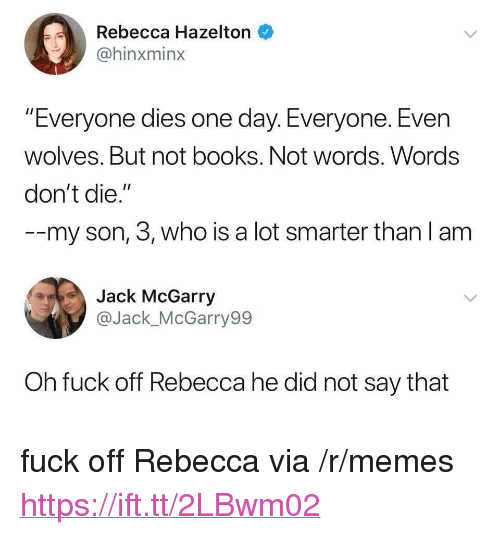 """Books, Memes, and Fuck: Rebecca Hazelton  @hinxminx  """"Everyone dies one day. Everyone. Even  wolves. But not books. Not words. Words  don't die.""""  --my son, 3, who is a lot smarter than l am  Jack McGarry  @Jack_McGarry99  Oh fuck off Rebecca he did not say that <p>fuck off Rebecca via /r/memes <a href=""""https://ift.tt/2LBwm02"""">https://ift.tt/2LBwm02</a></p>"""