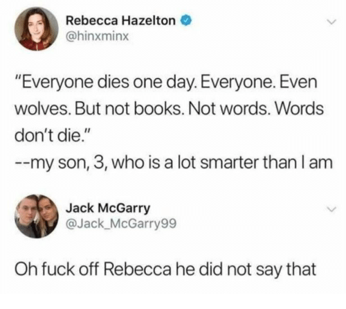 """Books, Fuck, and Humans of Tumblr: Rebecca Hazelton  @hinxminx  """"Everyone dies one day. Everyone. Even  wolves. But not books. Not words. Words  don't die.""""  --my son, 3, who is a lot smarter than I am  Jack McGarry  @Jack_McGarry99  Oh fuck off Rebecca he did not say that"""