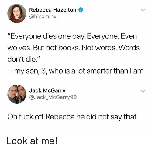 """Books, Funny, and Fuck: Rebecca Hazelton  @hinxminx  """"Everyone dies one day. Everyone. Even  wolves. But not books. Not words. Words  don't die.""""  --my son, 3, who is a lot smarter than I am  Jack McGarry  @Jack_McGarry99  Oh fuck off Rebecca he did not say that Look at me!"""