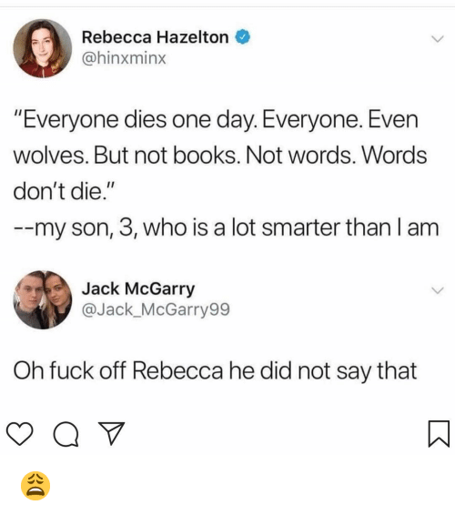 """Books, Memes, and Fuck: Rebecca Hazelton  @hinxminx  Everyone dies one day. Everyone. Even  wolves. But not books. Not words. Words  don't die.""""  --my son, 3, who is a lot smarter than l am  Jack McGarry  @Jack_McGarry99  Oh fuck off Rebecca he did not say that 😩"""