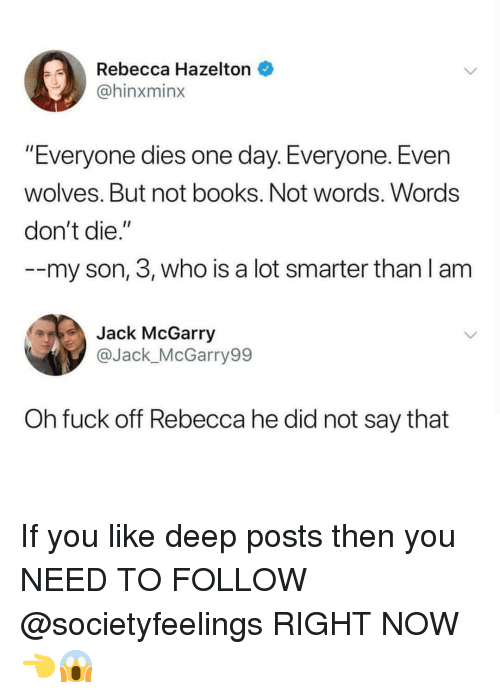 """Books, Memes, and Fuck: Rebecca Hazelton  @hinxminx  """"Everyone dies one day. Everyone. Even  wolves. But not books. Not words. Words  don't die.""""  --my son, 3, who is a lot smarter than l am  Jack McGarry  @Jack_McGarry99  Oh fuck off Rebecca he did not say that If you like deep posts then you NEED TO FOLLOW @societyfeelings RIGHT NOW 👈😱"""