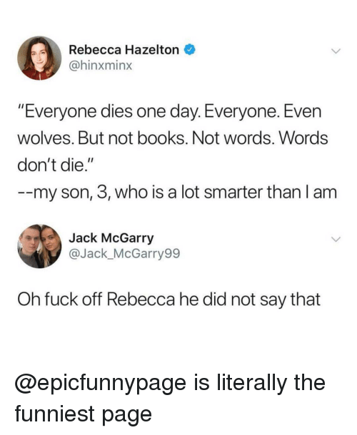 """Books, Memes, and Fuck: Rebecca Hazelton  @hinxminx  """"Everyone dies one day. Everyone. Evern  wolves. But not books. Not words. Words  don't die.""""  --my son, 3, who is a lot smarter than l anm  Jack McGarry  @Jack_McGarry99  Oh fuck off Rebecca he did not say that @epicfunnypage is literally the funniest page"""