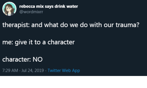 trauma: rebecca mix says drink water  @wordmixrr  therapist: and what do we do with our trauma?  me: give it to a character  character: NO  7:29 AM Jul 24, 2019 Twitter Web App