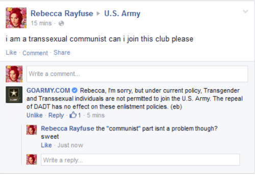 "transsexual: Rebecca Rayfuse U.S. Army  5 mins-e  i am a transsexual communist can i join this club please  Like Comment-Share  Write a comment...  GOARMY.COMRebecca, Im sorry, but under current policy, Transgender  and Transsexual individuals are not permitted to join the U.S. Army. The repeal  of DADT has no effect on these enlistment policies. (eb)  Unlike Reply 1-5 mins  Rebecca Rayfuse the ""communist"" part isnt a problem though?  sweet  Like Just now  Write a reply."