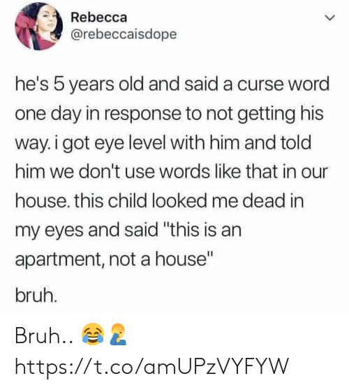 """Bruh, House, and Old: Rebecca  @rebeccaisdope  he's 5 years old and said a curse wora  one day in response to not getting his  way. i got eye level with him and told  him we don't use words like that in our  house. this child looked me dead in  my eyes and said """"this is an  apartment, not a house""""  bruh Bruh.. 😂🤦♂️ https://t.co/amUPzVYFYW"""