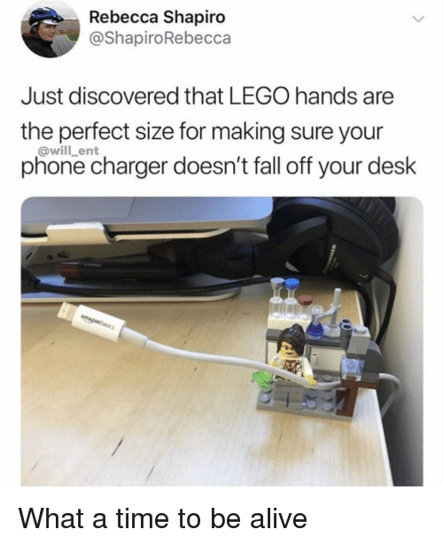 Alive, Fall, and Lego: Rebecca Shapiro  @ShapiroRebecca  Just discovered that LEGO hands are  the perfect size for making sure your  phone charger doesn't fall off your desk  @will_ent What a time to be alive