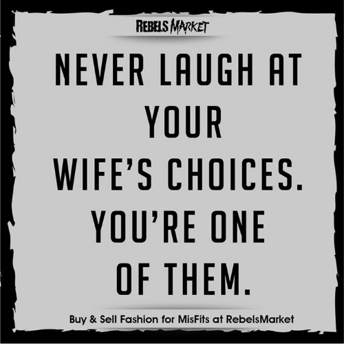 Never Laugh At Your Wifes Choices: REBELS MARKET  NEVER LAUGH AT  YOUR  WIFE'S CHOICES  YOU'RE ONE  OF THEM  Buy & Sell Fashion for MisFits at RebelsMarket