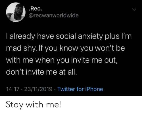 rec: .Rec.  @recwanworldwide  I already have social anxiety plus I'm  mad shy. If you know you won't be  with me when you invite me out,  don't invite me at all.  14:17 23/11/2019 Twitter for iPhone Stay with me!