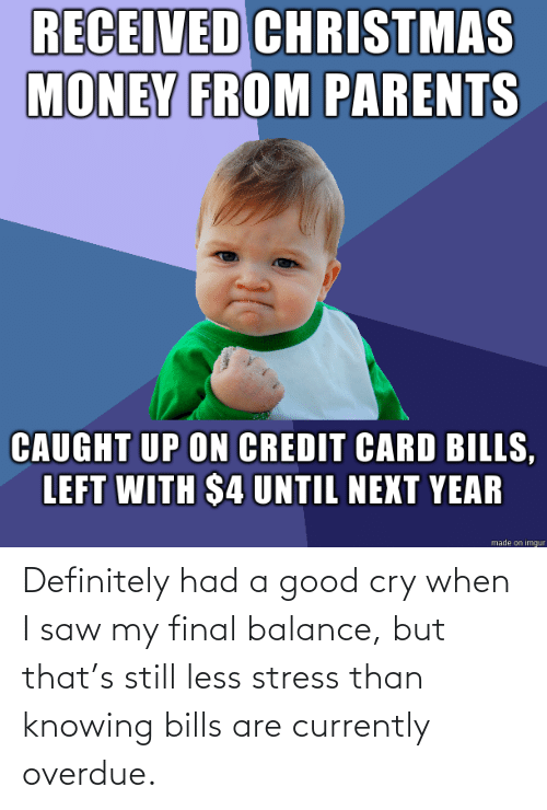 cry: RECEIVED CHRISTMAS  MONEY FROM PARENTS  CAUGHT UP ON CREDIT CARD BILLS,  LEFT WITH $4 UNTIL NEXT YEAR  made on imgur Definitely had a good cry when I saw my final balance, but that's still less stress than knowing bills are currently overdue.