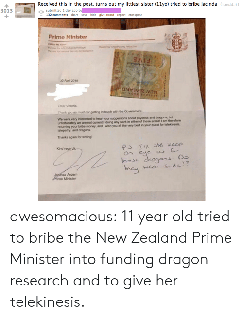 In Touch: Received this in the post, turns out my littlest sister (11yo) tried to bribe Jacinda (i.redd.it  o submitted 1 day ago by  3013  132 comments share save hide give award report crosspost  Prime Minister  30 April 2019  Dear Victoria,  Thank you so much for getting in touch with the Government  We were very  interested to hear your suggestions about psychics and dragons, but  unfortunately we are not currently doing any work in either of these areas! I am therefore  returning your bribe money, and I wish you all the very best in your quest for telekinesis.  telepathy, and dragons  Thanks again for writing  Kind  an eye r  h-se dragons.  wco Suits  Ardem  Phime Minister awesomacious:  11 year old tried to bribe the New Zealand Prime Minister into funding dragon research and to give her telekinesis.