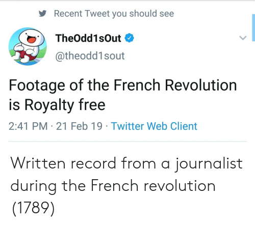 Twitter, Free, and Record: Recent Tweet you should see  TheOdd1sOut  @theodd1sout  Footage of the French Revolution  is Royalty free  2:41 PM 21 Feb 19 Twitter Web Client Written record from a journalist during the French revolution (1789)