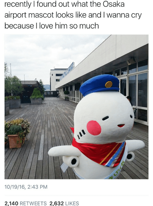 i wanna: recently I found out what the Osaka  airport mascot looks like and I wanna cry  because I love him so much  10/19/16, 2:43 PM  2,140 RETWEETS 2,632 LIKES