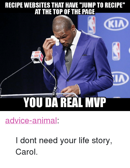 """Advice, Life, and Tumblr: RECIPE WEBSITES THAT HAVE """"JUMP TO RECIPE  AT THE TOP OF THE PAGE  YOU DA REAL MVP <p><a href=""""http://advice-animal.tumblr.com/post/173877132148/i-dont-need-your-life-story-carol"""" class=""""tumblr_blog"""">advice-animal</a>:</p>  <blockquote><p>I dont need your life story, Carol.</p></blockquote>"""