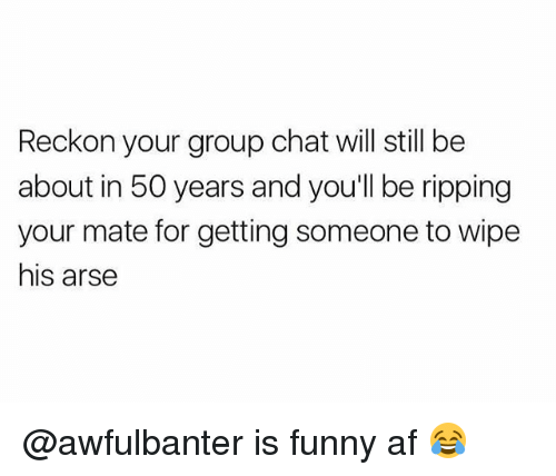 Reckonize: Reckon your group chat will still be  about in 50 years and you'll be ripping  your mate for getting someone to wipe  his arse @awfulbanter is funny af 😂