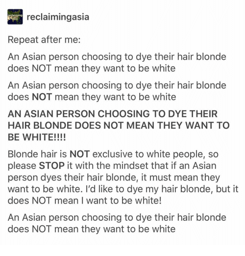 Asian, Memes, and White People: reclaiming  sia  reclaimingasia  Repeat after me:  An Asian person choosing to dye their hair blonde  does NOT mean they want to be white  An Asian person choosing to dye their hair blonde  does NOT mean they want to be white  AN ASIAN PERSON CHOOSING TO DYE THEIR  HAIR BLONDE DOES NOT MEAN THEY WANT TO  BE WHITE!!!!  Blonde hair is NOT exclusive to white people, so  please STOP it with the mindset that if an Asian  person dyes their hair blonde, it must mean they  want to be white. l'd like to dye my hair blonde, but it  does NOT mean I want to be white!  An Asian person choosing to dye their hair blonde  does NOT mean they want to be white