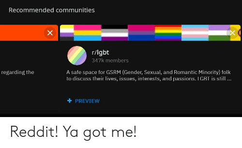 Lgbt, Reddit, and Space: Recommended communities  r/lgbt  347k members  A safe space for GSRM (Gender, Sexual, and Romantic Minority) folk  to discuss their lives, issues, interests, and passions. LGBT is still ...  regarding the  PREVIEW Reddit! Ya got me!