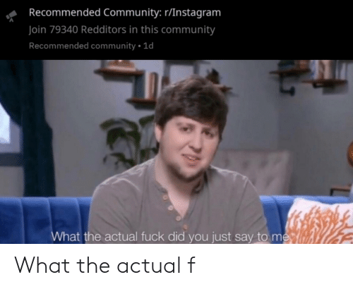 What The Actual F: Recommended Community: r/Instagram  Join 79340 Redditors in this community  Recommended community1d  What the actual fuck did you just say to me What the actual f