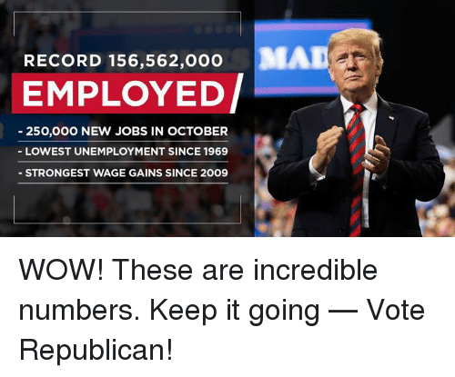 Wow, Jobs, and Record: RECORD 156,562,000  MAD  EMPLOYED/  250,000 NEW JOBS IN OCTOBER  LOWEST UNEMPLOYMENT SINCE 1969  STRONGEST WAGE GAINS SINCE 20O9 WOW! These are incredible numbers. Keep it going — Vote Republican!