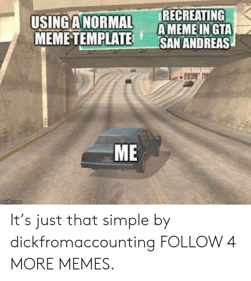 Ameme: RECREATING  AMEME IN GTA  SAN ANDREAS  USINGANORMAL  MEMETEMPLATE  ME  matp.com It's just that simple by dickfromaccounting FOLLOW 4 MORE MEMES.