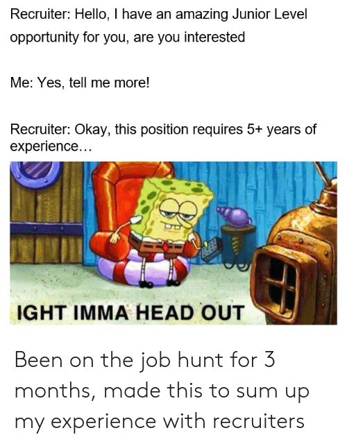 Head, Hello, and Okay: Recruiter: Hello, I have an amazing Junior Level  opportunity for you, are you interested  Me: Yes, tell me more!  Recruiter: Okay, this position requires 5+ years of  experience...  IGHT IMMA HEAD OUT Been on the job hunt for 3 months, made this to sum up my experience with recruiters